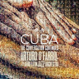 Cuba: The Conversation Continues, Arturo O'Farrill & The Afro Latin Jazz Orchestra