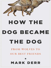 Mark Derr: How the Dog Became the Dog