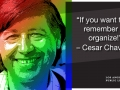 Photo of Cesar Chavez and his quote: If you want to remember me, organize!