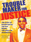 Troublemaker for Justice: The Story of Bayard Rustin, the Man Behind the March on Washington