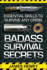 Badass survival secrets: essential skills to survive any crisis