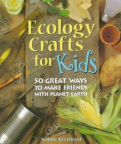 Ecology Crafts for Kids: 50 Great Ways to Make Friends With Planet Earth