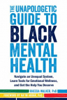 The unapologetic guide to Black mental health : navigate an unequal system, learn tools for emotiona