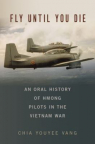 Fly until you die : an oral history of Hmong pilots in the Vietnam War