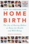 How to prepare for home birth : the joy of having babies at home for health and well-being